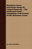 Illustrious Career and Heroic Deeds of Colonel Roosevelt   the Intellectual Giant   Containing a Full Account of His Marvelous Career