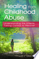 Healing From Childhood Abuse Understanding The Effects Taking Control To Recover