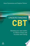 Understanding CBT [electronic resource] : develop your own toolkit to reduce stress and increase well-being / Stephen Palmer, Kasia Szymanska.