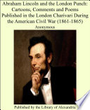 Abraham Lincoln and the London Punch  Cartoons  Comments and Poems Published in the London Charivari During the American Civil War  1861 1865