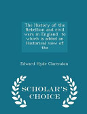 The History of the Rebellion and Civil Wars in England to Which Is Added an Historical View of the   Scholar s Choice Edition