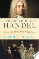 George Frideric Handel A Life With Friends