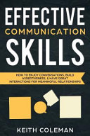 Effective Communication Skills: How to Enjoy Conversations, Build Assertiveness, & Have Great Interactions for Meaningful Relationships