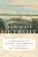 The dawn of Detroit : a chronicle of slavery and freedom in the city of the straits /