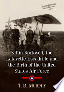 Kiffin Rockwell  the Lafayette Escadrille and the Birth of the United States Air Force