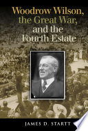 Woodrow Wilson  the Great War  and the Fourth Estate