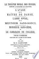 Le théâtre moral des écoles. L'avare et le maître de danse. L'abbé jovial et le meunier Sans-Souci, Monsieur Sans-Gêne, ou Le camarade de collége. 3 comédies