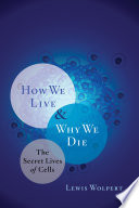 How We Live and Why We Die  The Secret Lives of Cells