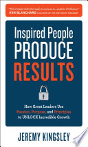 Inspired People Produce Results  How Great Leaders Use Passion  Purpose and Principles to Unlock Incredible Growth