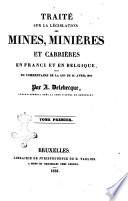 Traité sur la législation des mines, minie̿res et carrie̿res en France et en Belgique, suivi du commentaire de la loi du 21 avril 1810 par A. Delebecque, avocat-général prés la Cour d'appel de Bruxelles