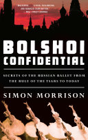 Bolshoi Confidential: Secrets Of The Russian Ballet From The Rule Of The Tsars To Today : visionary performances onstage compete with political machinations...
