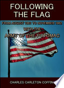 Following the Flag : From August 1861 to November 1862 with the army of the potomac