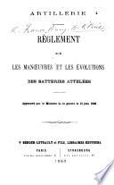 Artillerie. Règlement sur les manœuvres et les évolutions des batteries attelées. Approuvé ... le 12 juin, 1863