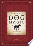 The Book of Dog Magic Incredible Relationships With Your Canine
