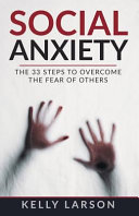 Social Anxiety The 33 Steps To Overcome The Fear Of Others