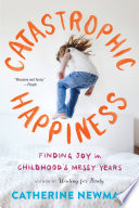 Catastrophic Happiness Finding Joy in Childhood's Messy Years