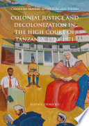 Colonial Justice and Decolonization in the High Court of Tanzania, 1920-1971 And Decolonization Of A British Colonial High Court