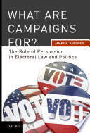 What are Campaigns For  The Role of Persuasion in Electoral Law and Politics