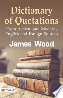 Dictionary Of Quotations From Ancient And Modern English And Foreign Sources