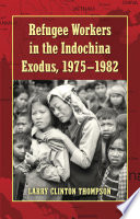 Refugee Workers In The Indochina Exodus 1975 1982