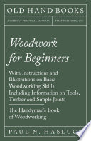 Woodwork For Beginners With Instructions And Illustrations On Basic Woodworking Skills Including Information On Tools Timber And Simple Joints The Handyman S Book Of Woodworking