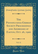 The Pennsylvania-German Society Proceedings and Addresses at Easton, Oct. 26, 1900, Vol. 11 (Classic Reprint)