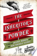 The Inheritor s Powder  A Tale of Arsenic  Murder  and the New Forensic Science