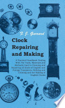 Clock Repairing and Making   A Practical Handbook Dealing With The Tools  Materials and Methods Used in Cleaning and Repairing all Kinds of English and Foreign Timepieces  Striking and Chiming and the Making of English Clocks