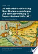 Die Geschichtsschreibung über Abstimmungskämpfe und Volksabstimmung in Oberschlesien (1918 - 1921)