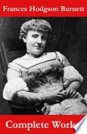 The Complete Works of Frances Hodgson Burnett  Unabridged