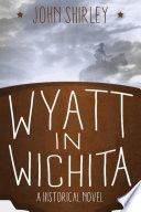 Wyatt In Wichita: A Historical Novel : and the legendary wyatt earp! wyatt...