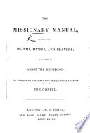 The Missionary Manual  Containing Psalms  Hymns and Prayers Designed to Assist the Devotions of Those who Assemble for the Furtherance of the Gospel