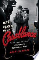 We ll Always Have Casablanca  The Legend and Afterlife of Hollywood s Most Beloved Film