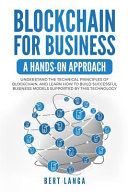 Blockchain for Business: A Hands-On Approach: Understand the Technical Principles of Blockchain, and Learn How to Build Successful Business Mod