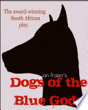 Dogs of the Blue Gods  A Play