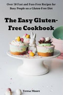 The Easy Gluten Free Cookbook Over 50 Fast And Fuss Free Recipes For Busy People On A Gluten Free Diet