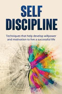 Self Discipline Techniques To Help Develop Willpower And Motivation To Live A Successful Life