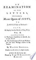 An examination of the letters  said to be written by Mary queen of Scots  to James earl of Bothwell  Also an enquiry into the murder of King Henry