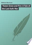 Tween Snow and Fire  A Tale of the Last Kafir War