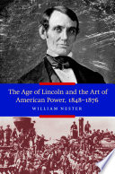 The Age of Lincoln and the Art of American Power  1848 1876