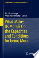What Makes Us Moral? On The Capacities And Conditions For Being Moral : be moral and which capacities...