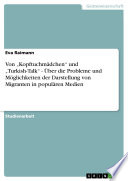 """Von """"Kopftuchmädchen"""" und """"Turkish-Talk"""" - Über die Probleme und Möglichkeiten der Darstellung von Migranten in populären Medien"""
