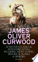 JAMES OLIVER CURWOOD  20 Western Classics   Adventure Novels  Including Short Stories  Historical Works   Memoirs  Illustrated