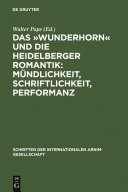 Das »Wunderhorn« und die Heidelberger Romantik: Mündlichkeit, Schriftlichkeit, Performanz