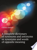 A complete dictionary of synonyms and antonyms or synonyms and words of opposite meaning