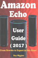 Amazon Echo  Amazon Echo User Manual  from Newbie to Expert in One Hour  Echo User Guide  Updated For 2017