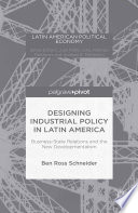Designing Industrial Policy in Latin America  Business State Relations and the New Developmentalism
