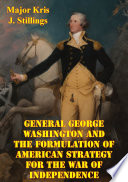 General George Washington And The Formulation Of American Strategy For The War Of Independence book