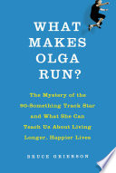 What makes Olga run? : the mystery of the ninety-something track star and what she can teach us abou