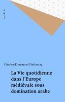 La Vie quotidienne dans l'Europe médiévale sous domination arabe